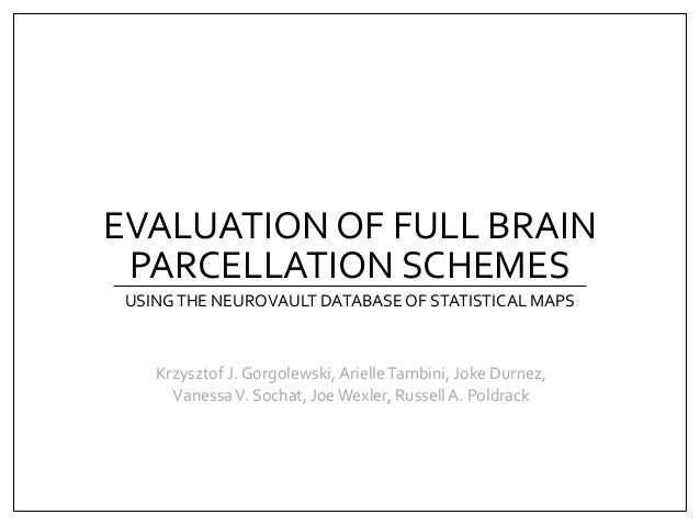 EVALUATION OF FULL BRAIN PARCELLATION SCHEMES USINGTHE NEUROVAULT DATABASEOF STATISTICAL MAPS Krzysztof J. Gorgolewski,Ari...