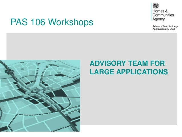 PAS 106 Workshops ADVISORY TEAM FOR LARGE APPLICATIONS