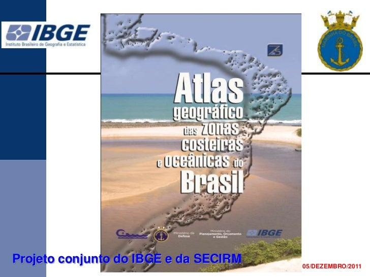Projeto conjunto do IBGE e da SECIRM   05/DEZEMBRO/2011