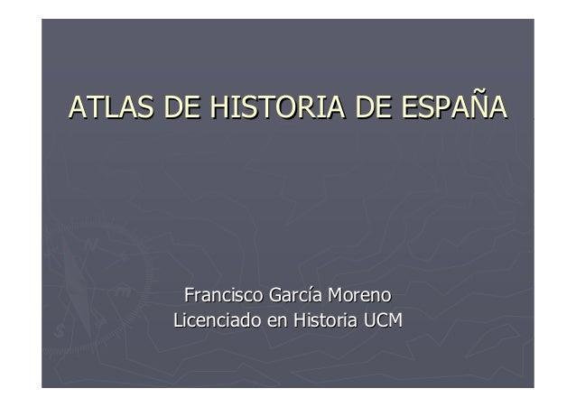 ATLAS DE HISTORIA DE ESPAÑA       Francisco García Moreno      Licenciado en Historia UCM