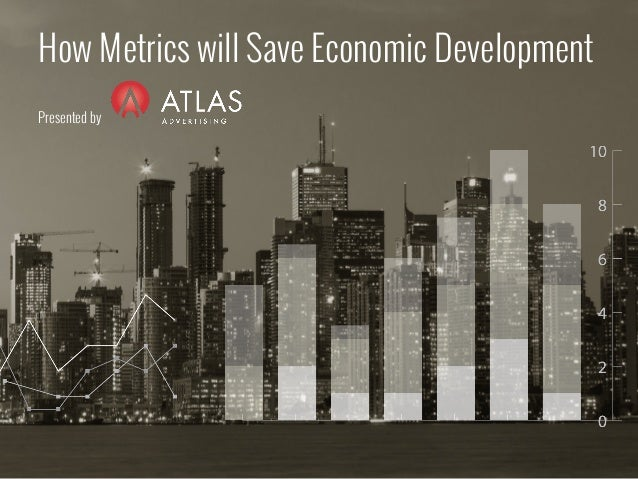 How Metrics will Save Economic Development Presented by