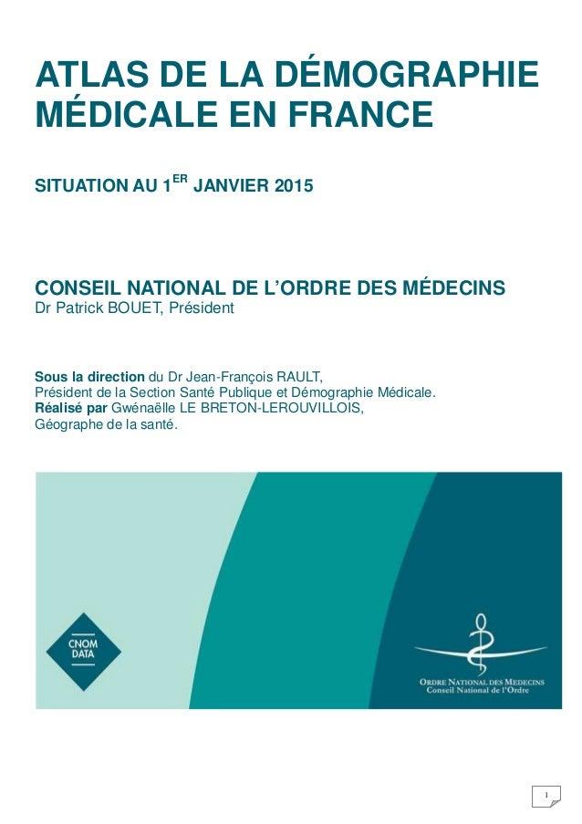 1 ATLAS DE LA DÉMOGRAPHIE MÉDICALE EN FRANCE SITUATION AU 1ER JANVIER 2015 CONSEIL NATIONAL DE L'ORDRE DES MÉDECINS Dr Pat...