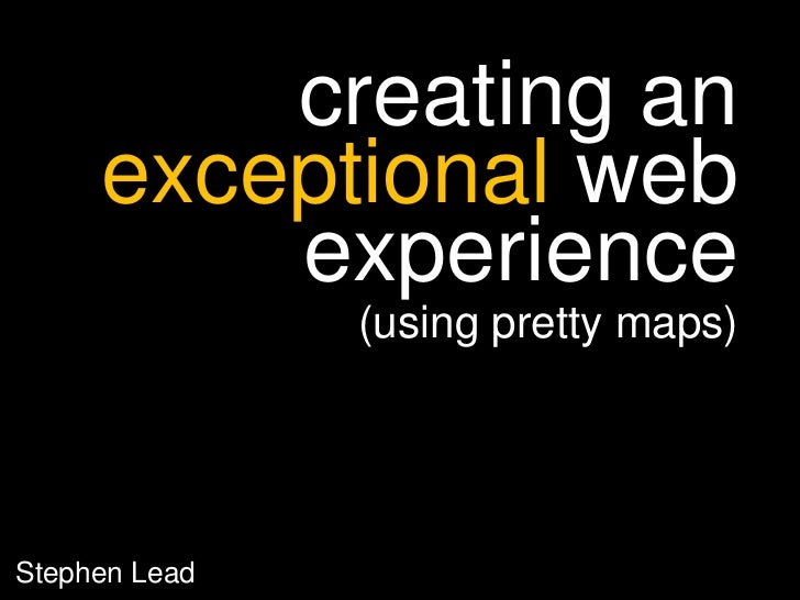 creating an exceptional web experience<br />(using pretty maps)<br />StephenLead<br />