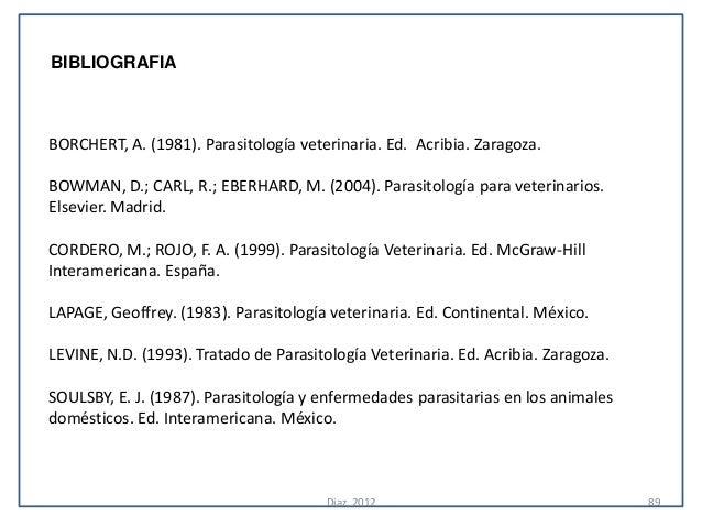 BIBLIOGRAFIABORCHERT, A. (1981). Parasitología veterinaria. Ed. Acribia. Zaragoza.BOWMAN, D.; CARL, R.; EBERHARD, M. (2004...