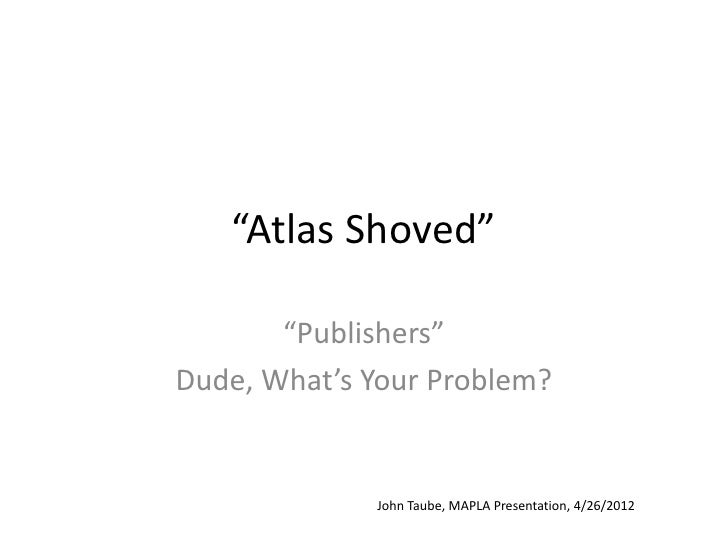 """""""Atlas Shoved""""       """"Publishers""""Dude, What's Your Problem?             John Taube, MAPLA Presentation, 4/26/2012"""