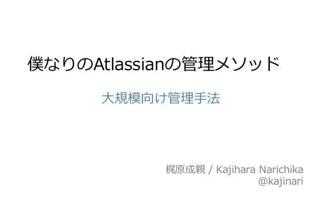 梶原成親 / Kajihara Narichika @kajinari 僕なりのAtlassianの管理メソッド 大規模向け管理手法