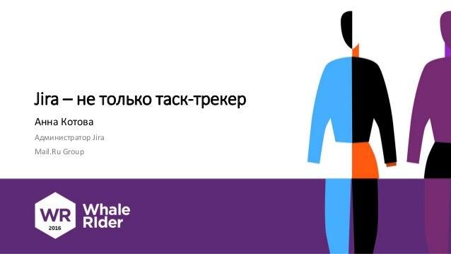 Jira – не только таск-трекер Анна Котова Администратор Jira Mail.Ru Group