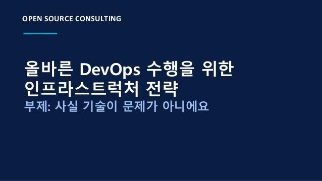 올바른 DevOps 수행을 위한 인프라스트럭처 전략 부제: 사실 기술이 문제가 아니에요 OPEN SOURCE CONSULTING
