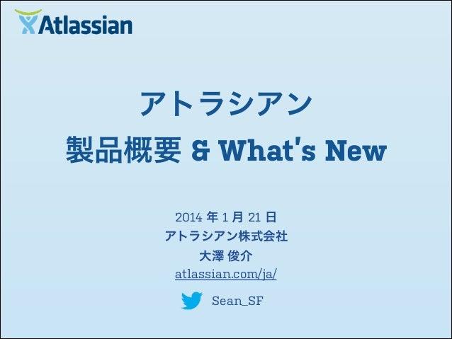 アトラシアン 製品概要 & What's New 2014 年 1 月 21 日 アトラシアン株式会社 大澤 俊介 atlassian.com/ja/ Sean_SF