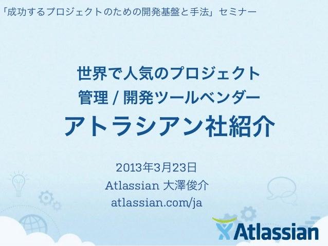 「成功するプロジェクトのための開発基盤と手法」セミナー        世界で人気のプロジェクト        管理 / 開発ツールベンダー      アトラシアン社紹介            2013年3月23日           Atlas...