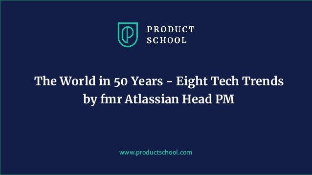 www.productschool.com The World in 50 Years - Eight Tech Trends by fmr Atlassian Head PM