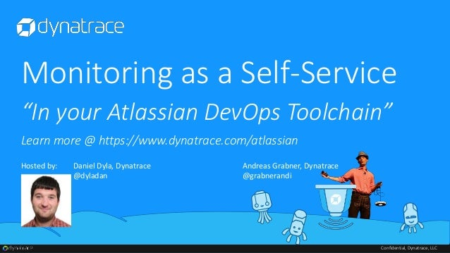 Confidential, Dynatrace, LLC Monitoring as a Self-Service Hosted by: Daniel Dyla, Dynatrace @dyladan Andreas Grabner, Dyna...