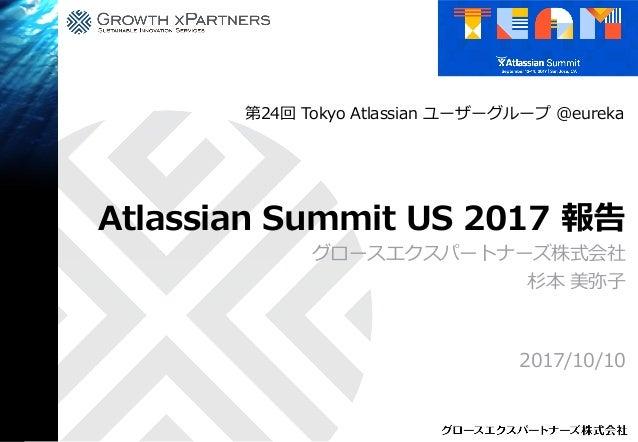 Atlassian Summit US 2017 報告 グロースエクスパートナーズ株式会社 杉本 美弥子 2017/10/10 第24回 Tokyo Atlassian ユーザーグループ @eureka