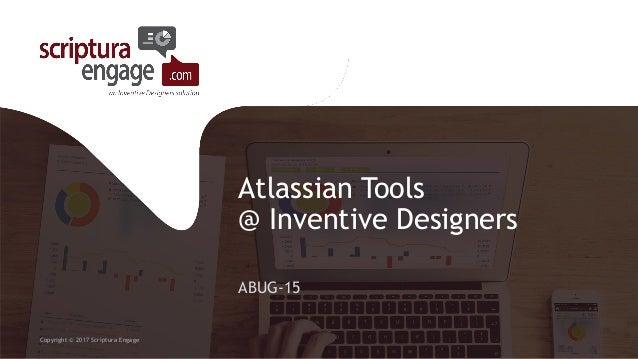 Atlassian Tools @ Inventive Designers ABUG-15 Copyright © 2017 Scriptura Engage