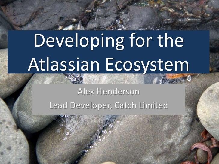 Developing for theAtlassian Ecosystem        Alex Henderson  Lead Developer, Catch Limited