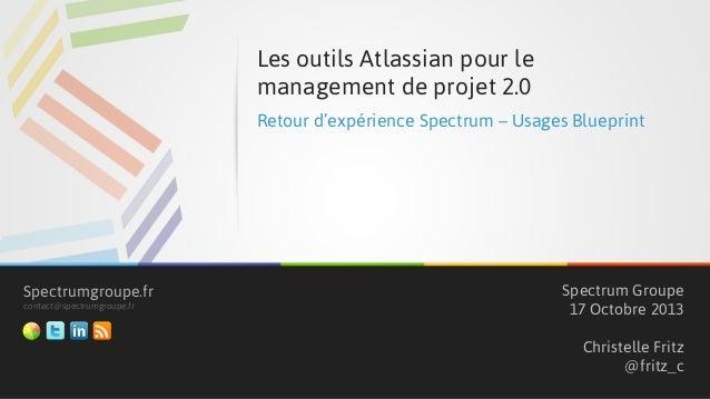 Les outils Atlassian pour le management de projet 2.0 Retour d'expérience Spectrum – Usages Blueprint  Spectrumgroupe.fr c...