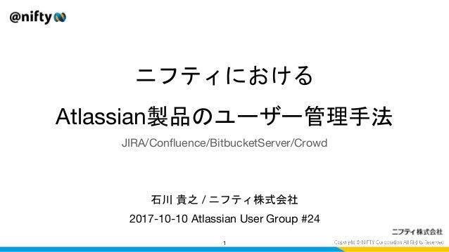 ニフティにおける Atlassian製品のユーザー管理手法 2017-10-10 Atlassian User Group #24 1 石川 貴之 / ニフティ株式会社 JIRA/Confluence/BitbucketServer/Crowd