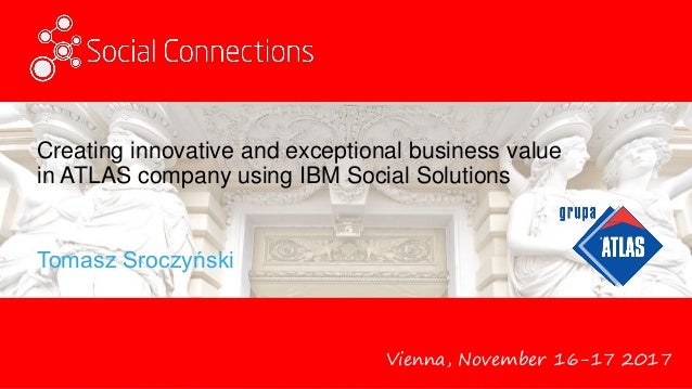 Vienna, November 16-17 2017 Creating innovative and exceptional business value in ATLAS company using IBM Social Solutions...