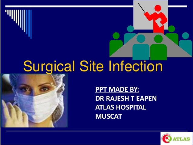 Surgical Site Infection PPT MADE BY: DR RAJESH T EAPEN ATLAS HOSPITAL MUSCAT
