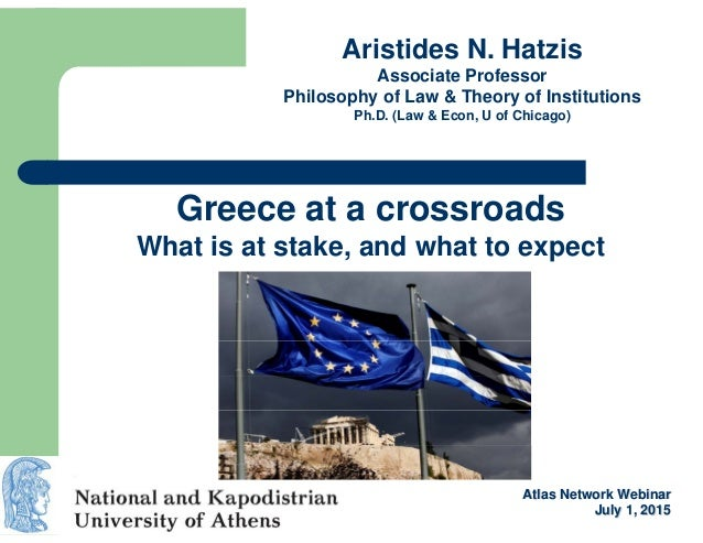 Greece at a crossroads What is at stake, and what to expect Aristides N. Hatzis Associate Professor Philosophy of Law & Th...