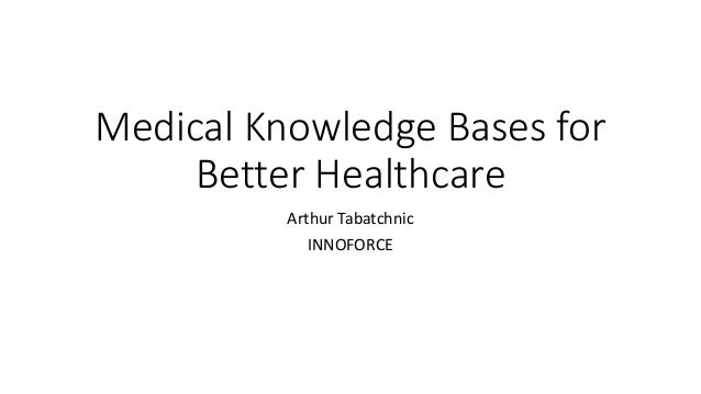 Medical Knowledge Bases for Better Healthcare Arthur Tabatchnic INNOFORCE