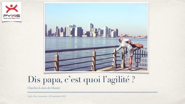 Agile Tour Lausanne - 20 novembre 2015 Dis papa, c'est quoi l'agilité ? Charles-Louis de Maere
