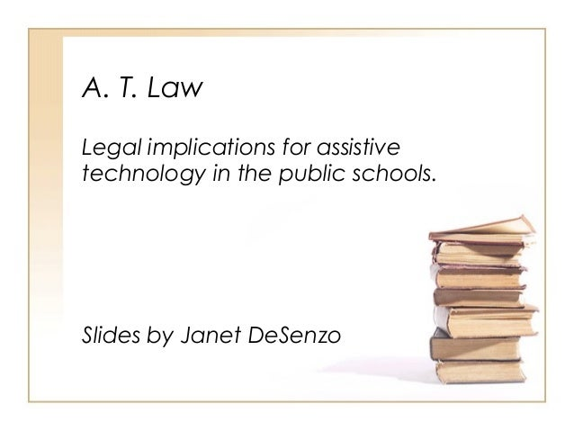 A. T. Law Legal implications for assistive technology in the public schools.  Slides by Janet DeSenzo