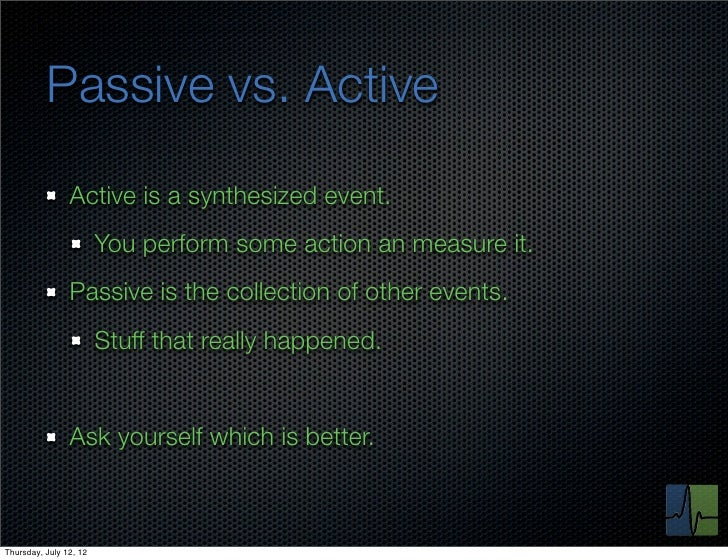 Passive vs. Active                Active is a synthesized event.                        You perform some action an measure...