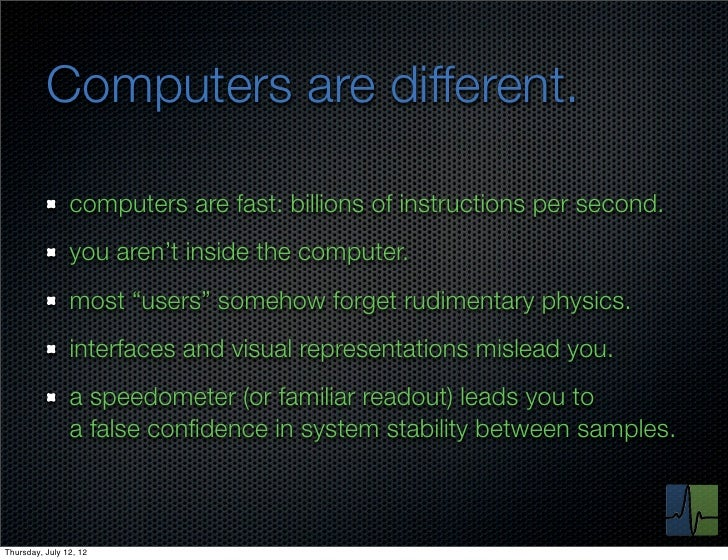 Computers are different.                computers are fast: billions of instructions per second.                you aren't...