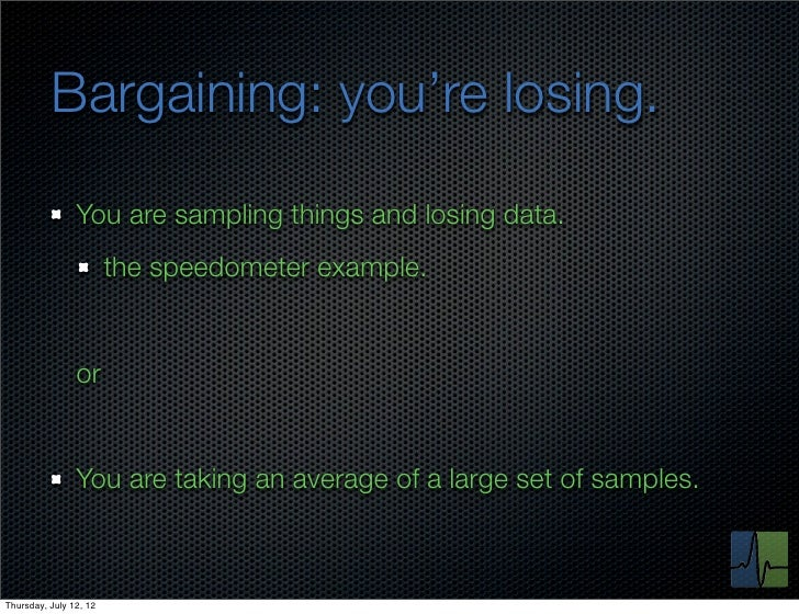 Bargaining: you're losing.                You are sampling things and losing data.                        the speedometer ...