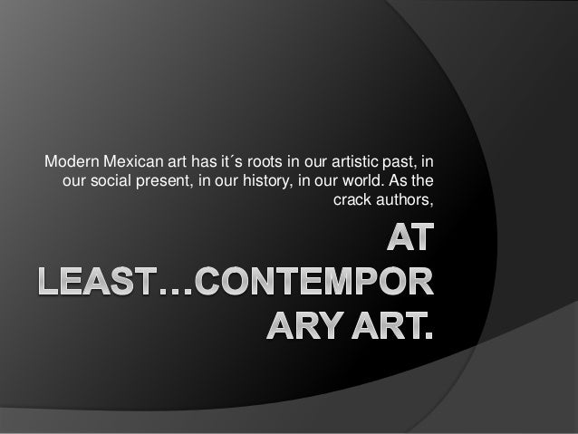 Modern Mexican art has it´s roots in our artistic past, in our social present, in our history, in our world. As the crack ...