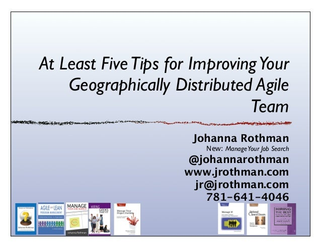 At Least FiveTips for ImprovingYour Geographically Distributed Agile Team Johanna Rothman New: ManageYour Job Search @joha...