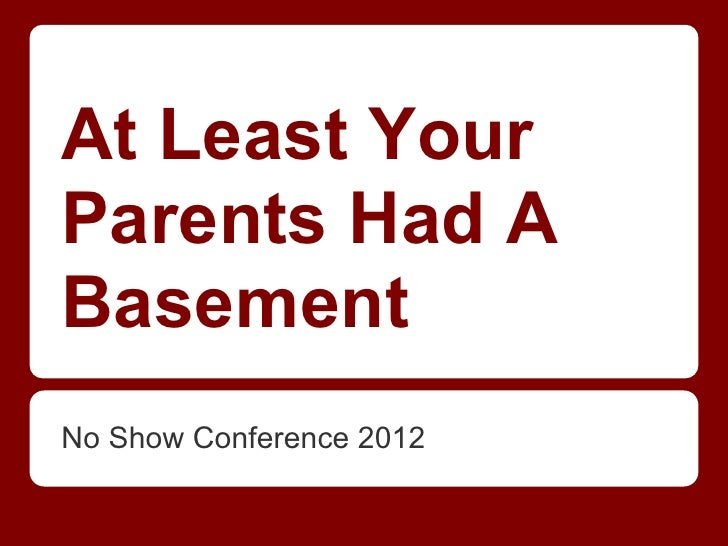 At Least YourParents Had ABasementNo Show Conference 2012