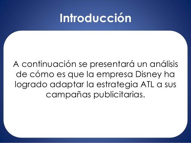 Introducción A continuación se presentará un análisis de cómo es que la empresa Disney ha logrado adaptar la estrategia AT...