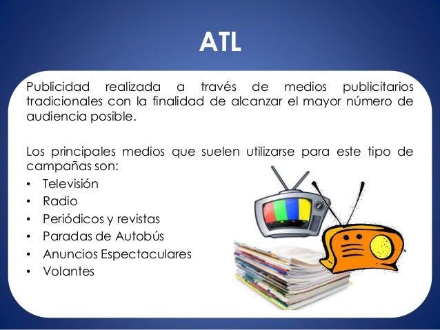 ATL Publicidad realizada a través de medios publicitarios tradicionales con la finalidad de alcanzar el mayor número de au...