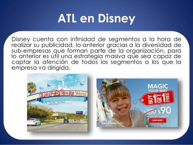 ATL en Disney Disney cuenta con infinidad de segmentos a la hora de realizar su publicidad, lo anterior gracias a la diver...