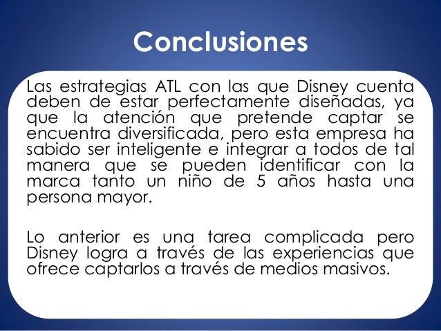 Conclusiones Las estrategias ATL con las que Disney cuenta deben de estar perfectamente diseñadas, ya que la atención que ...