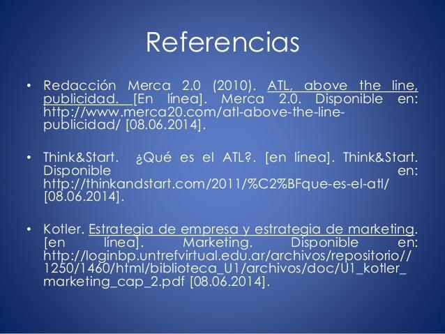 Referencias • Redacción Merca 2.0 (2010). ATL, above the line, publicidad. [En línea]. Merca 2.0. Disponible en: http://ww...