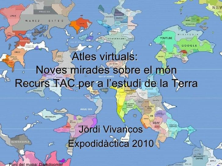 Atles virtuals:    Noves mirades sobre el món Recurs TAC per a l'estudi de la Terra                Jordi Vivancos         ...