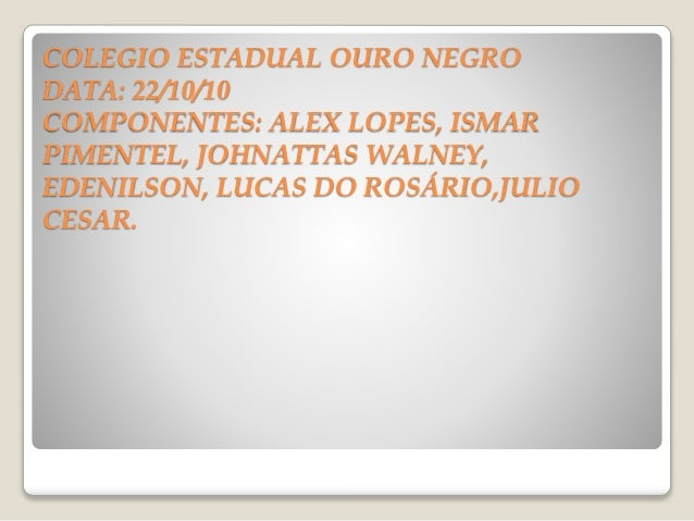 COLEGIO ESTADUAL OURO NEGRO DATA: 22/10/10 COMPONENTES: ALEX LOPES, ISMAR PIMENTEL, JOHNATTAS WALNEY, EDENILSON, LUCAS DO ...