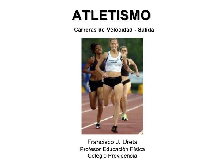 ATLETISMO Francisco J. Ureta Profesor Educación Física Colegio Providencia Carreras de Velocidad - Salida