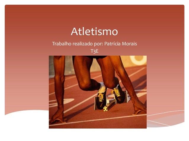 Atletismo Trabalho realizado por: Patrícia Morais T3E