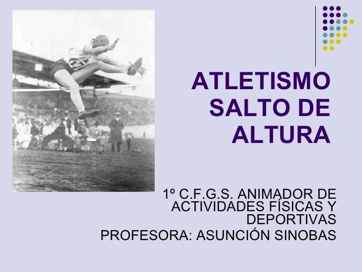 ATLETISMO SALTO DE ALTURA 1º C.F.G.S. ANIMADOR DE ACTIVIDADES FÍSICAS Y DEPORTIVAS PROFESORA: ASUNCIÓN SINOBAS