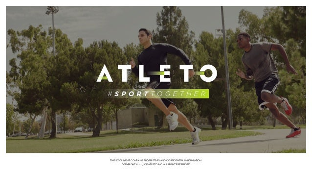 THIS DOCUMENT CONTAINS PROPRIETARY AND CONFIDENTIAL INFORMATION. COPYRIGHT © 2017 OF ATLETO INC. ALL RIGHTS RESERVED.