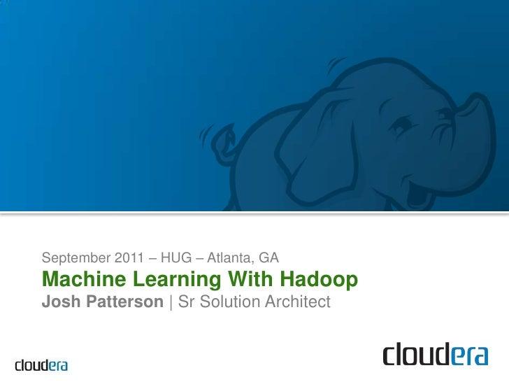 September 2011 – HUG– Atlanta, GA<br />Machine Learning With Hadoop<br />Josh Patterson   Sr Solution Architect<br />