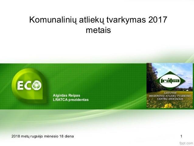 Komunalinių atliekų tvarkymas 2017 metais 2018 metų rugsėjo mėnesio 18 diena 1 Algirdas Reipas LRATCA prezidentas