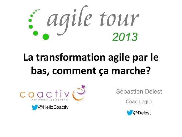 La transformation agile par le bas, comment ça marche? Sébastien Delest Coach agile @HelloCoactiv @Delest