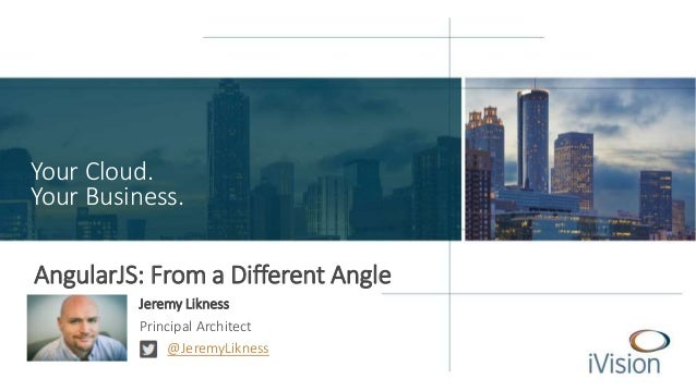 Your Cloud.  Your Business.  AngularJS: From a Different Angle  Jeremy Likness  Principal Architect  @JeremyLikness