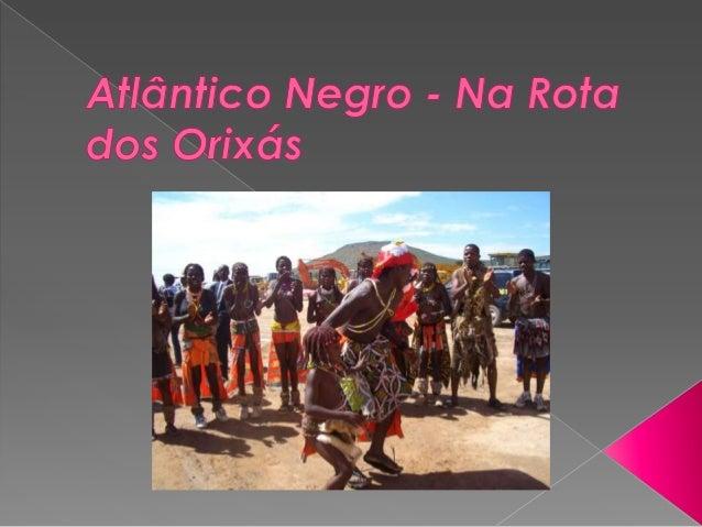   Atlântico Negro: na rota dos orixás faz uma viagem no espaço e no tempo, em busca das origens africanas da cultura bras...