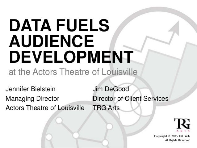 DATA FUELS AUDIENCE DEVELOPMENT at the Actors Theatre of Louisville Jennifer Bielstein Managing Director Actors Theatre of...